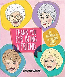 Thank You For Being A Friend Life According To The Golden Girls Book