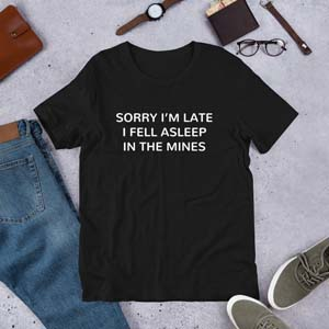 Sorry 'm Late I Fell Asleep In The Mines T Shirt